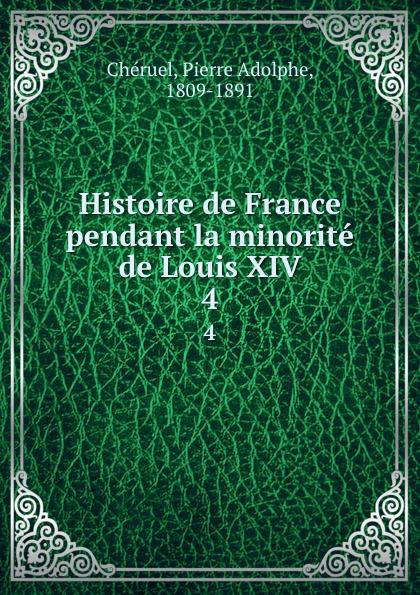 Pierre Adolphe Chéruel Histoire de France pendant la minorite de Louis XIV. 4