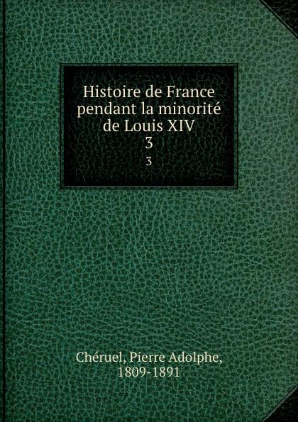 Pierre Adolphe Chéruel Histoire de France pendant la minorite de Louis XIV. 3