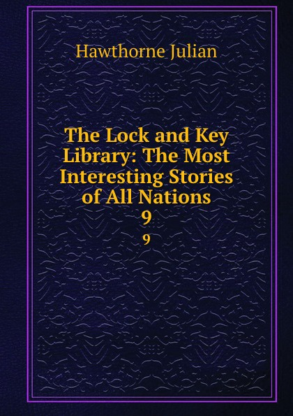 Hawthorne Julian The Lock and Key Library: The Most Interesting Stories of All Nations. 9 julian hawthorne the lock and key library