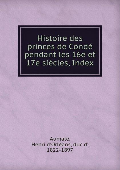 Henri d'Orléans Aumale Histoire des princes de Conde pendant les 16e et 17e siecles, Index