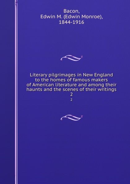 Edwin Monroe Bacon Literary pilgrimages in New England to the homes of famous makers of American literature and among their haunts and the scenes of their writings. 2