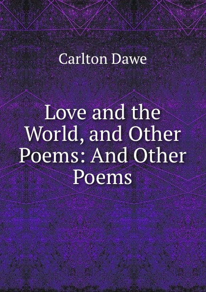 Carlton Dawe Love and the World, and Other Poems: And Other Poems carlton dawe love and the world and other poems and other poems