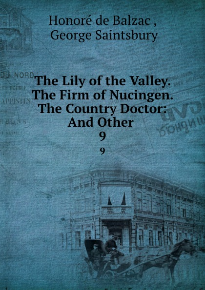 Honoré de Balzac The Lily of the Valley. The Firm of Nucingen. The Country Doctor: And Other . 9 the country doctor