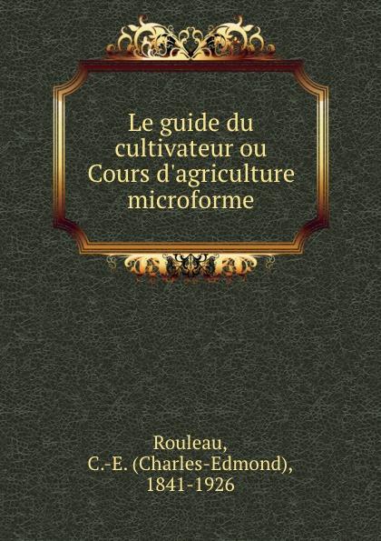 Charles-Edmond Rouleau Le guide du cultivateur ou Cours d.agriculture microforme bichot charles edmond graph partitioning
