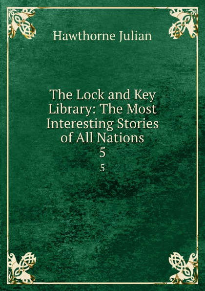 Hawthorne Julian The Lock and Key Library: The Most Interesting Stories of All Nations. 5 julian hawthorne the lock and key library
