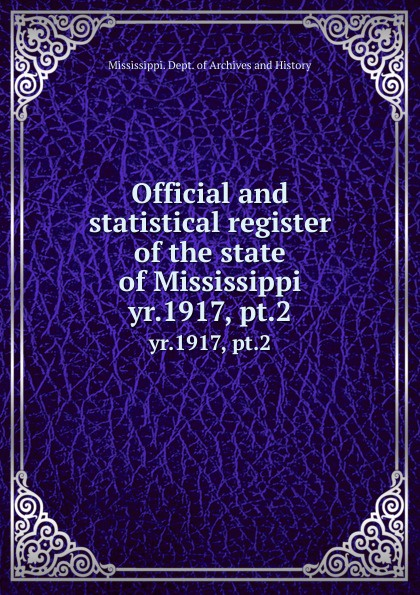 Mississippi. Dept. of Archives and History Official and statistical register of the state of Mississippi. yr.1917, pt.2 2003 mississippi manufacturers register