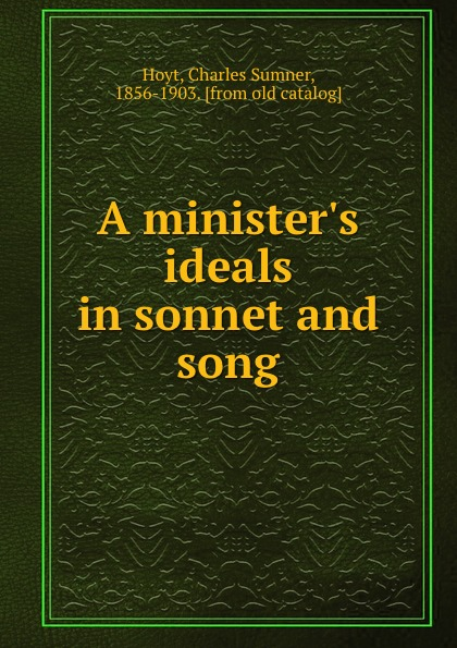 Charles Sumner Hoyt A minister.s ideals in sonnet and song