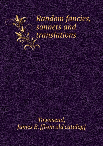 James B. Townsend Random fancies, sonnets and translations