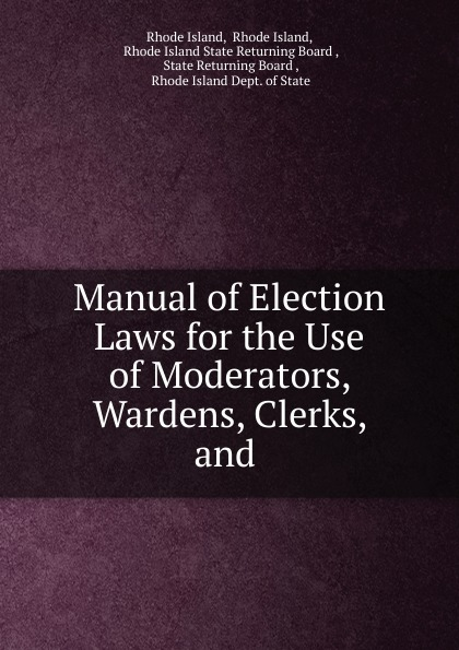 Rhode Island Manual of Election Laws for the Use of Moderators, Wardens, Clerks, and .