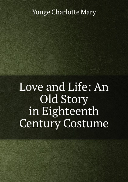 Charlotte Mary Yonge Love and Life: An Old Story in Eighteenth Century Costume