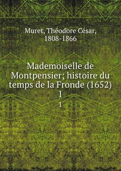 Théodore César Muret Mademoiselle de Montpensier; histoire du temps de la Fronde (1652). 1