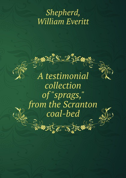 William Everitt Shepherd A testimonial collection of sprags, from the Scranton coal-bed the chums of scranton high