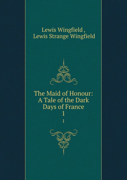 Lewis Wingfield The Maid of Honour: A Tale of the Dark Days of France. 1 wingfield lewis the curse of koshiu a chronicle of old japan