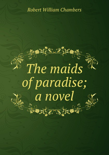 Robert W. Chambers The maids of paradise; a novel chambers robert william the maids of paradise