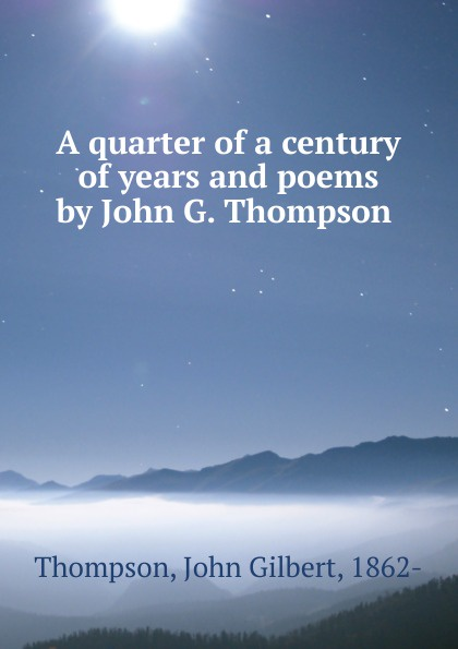 A quarter of a century of years and poems by John G. Thompson