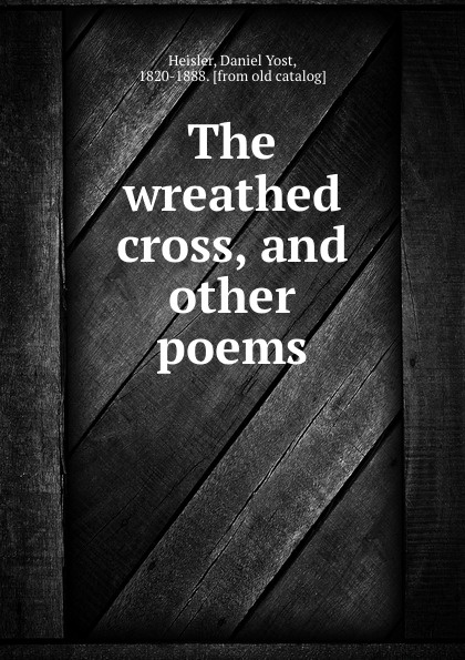 Daniel Yost Heisler The wreathed cross, and other poems wreathed