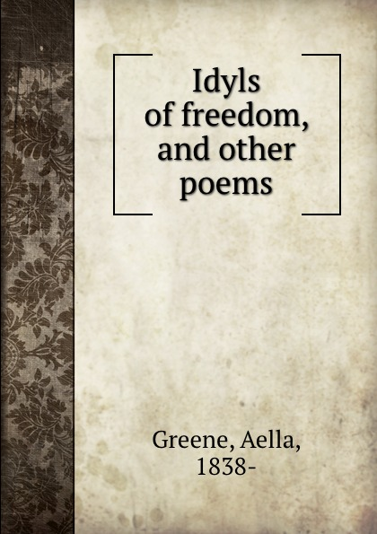 Aella Greene Idyls of freedom, and other poems