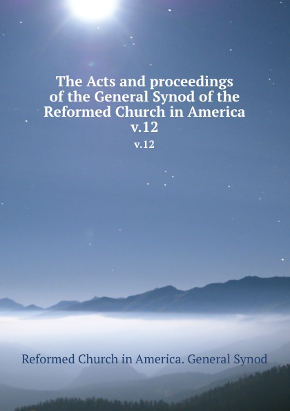 The Acts and proceedings of the General Synod of the Reformed Church in America. v.12 george warne labaw preakness and the preakness reformed church passaic county new jersey