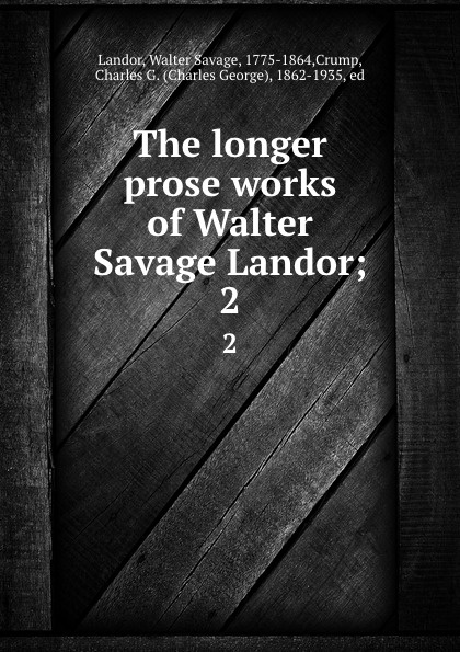 Walter Savage Landor The longer prose works of Walter Savage Landor;. 2 walter savage landor selections from the imaginary conversations of walter savage landor