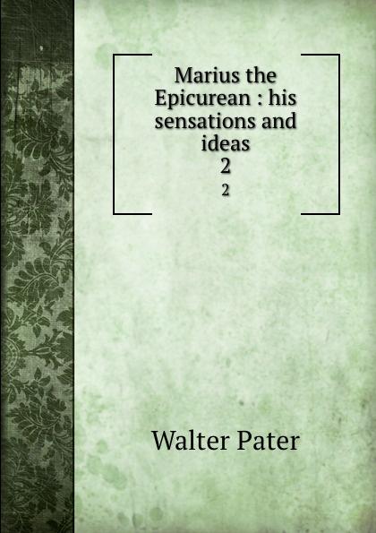 Walter Pater Marius the Epicurean : his sensations and ideas. 2 marius the epicurean