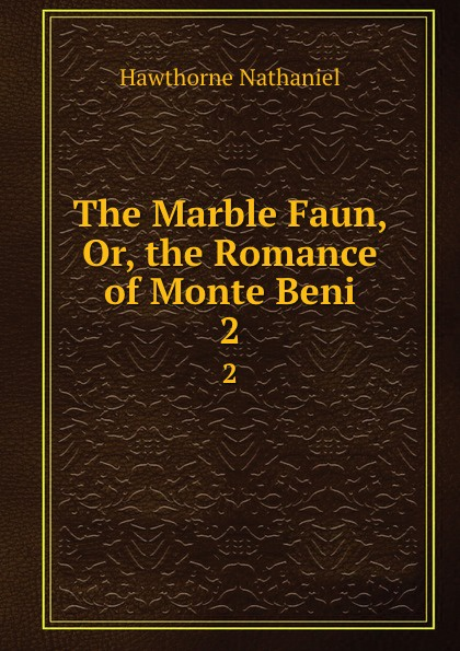 Hawthorne Nathaniel The Marble Faun, Or, the Romance of Monte Beni. 2 hawthorne nathaniel the marble faun or the romance of monte beni 2