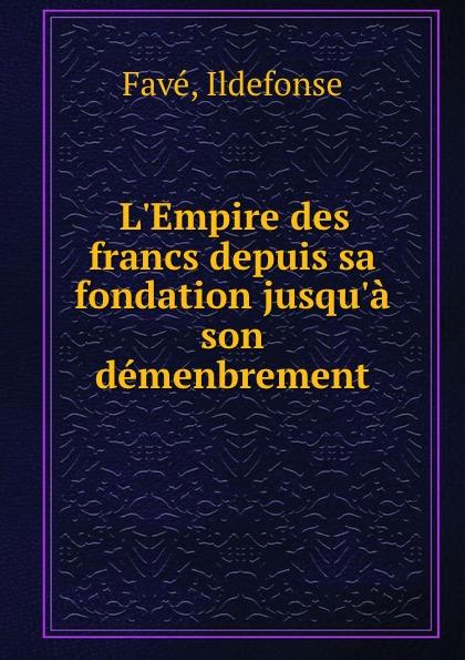 Ildefonse Favé L.Empire des francs depuis sa fondation jusqu.a son demenbrement