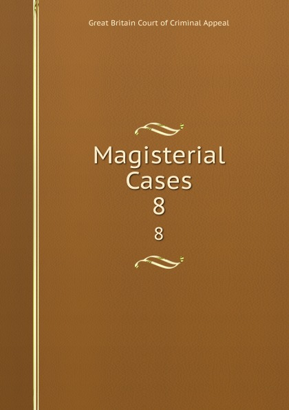 Great Britain Court of Criminal Appeal Magisterial Cases. 8