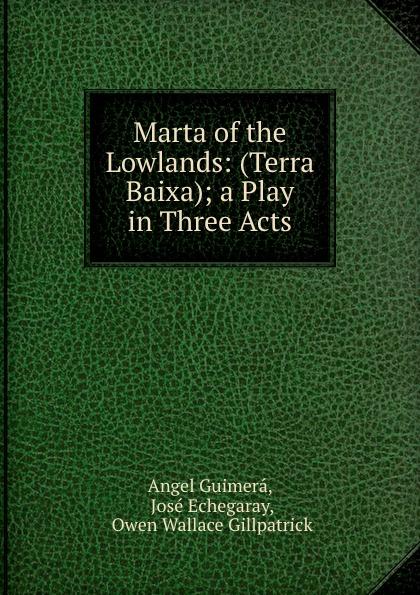 Angel Guimerá Marta of the Lowlands: (Terra Baixa); a Play in Three Acts маттиас хеллберг mattias hellberg high in the lowlands
