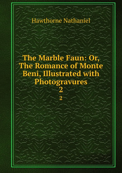 Hawthorne Nathaniel The Marble Faun: Or, The Romance of Monte Beni, Illustrated with Photogravures. 2 hawthorne nathaniel the marble faun or the romance of monte beni volume 2