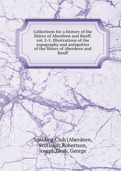 Joseph Robertson Collections for a history of the Shires of Aberdeen and Banff. vol. 2-5. Illustrations of the topography and antiquities of the Shires of Aberdeen and Banff joseph byrchmore collections for a parochial history of tickenham