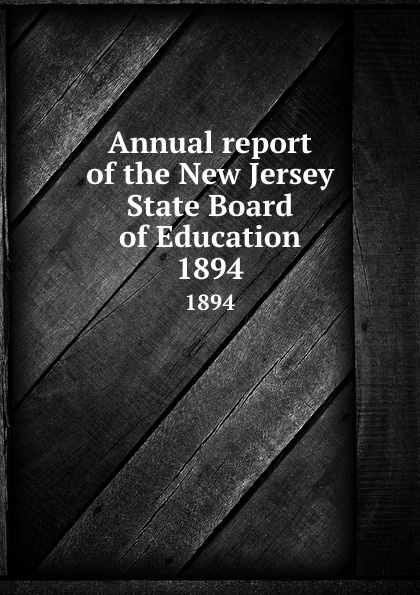 New Jersey. State Board of Education Annual report of the New Jersey State Board of Education. 1894