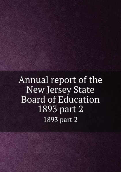New Jersey. State Board of Education Annual report of the New Jersey State Board of Education. 1893 part 2