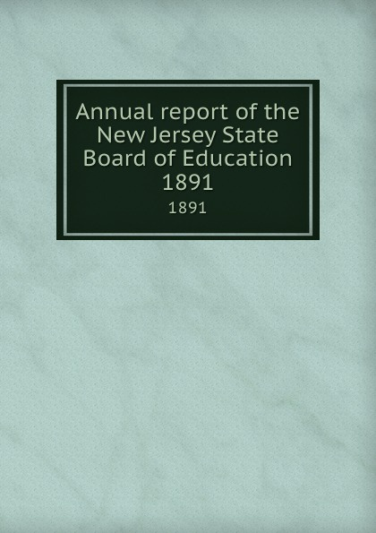 New Jersey. State Board of Education Annual report of the New Jersey State Board of Education. 1891