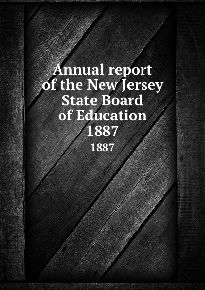 New Jersey. State Board of Education Annual report of the New Jersey State Board of Education. 1887
