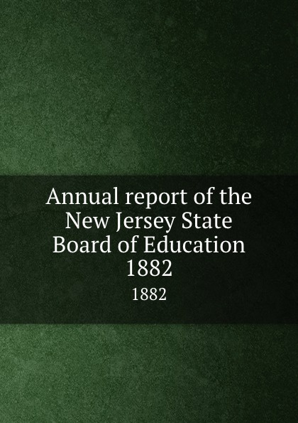 New Jersey. State Board of Education Annual report of the New Jersey State Board of Education. 1882