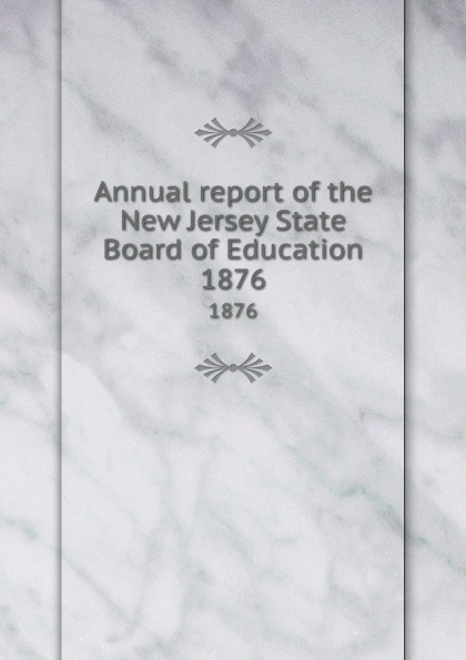 New Jersey. State Board of Education Annual report of the New Jersey State Board of Education. 1876