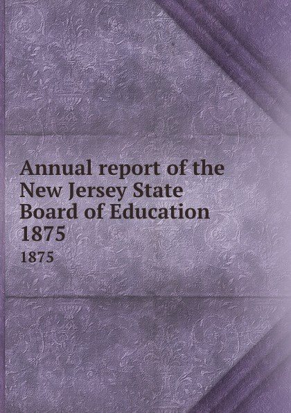 New Jersey. State Board of Education Annual report of the New Jersey State Board of Education. 1875