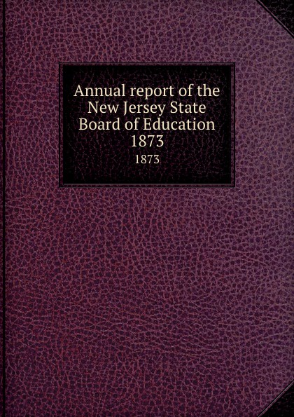 New Jersey. State Board of Education Annual report of the New Jersey State Board of Education. 1873