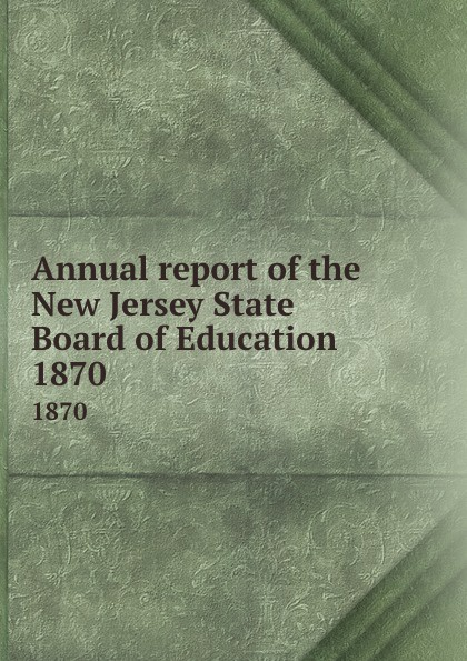 New Jersey. State Board of Education Annual report of the New Jersey State Board of Education. 1870
