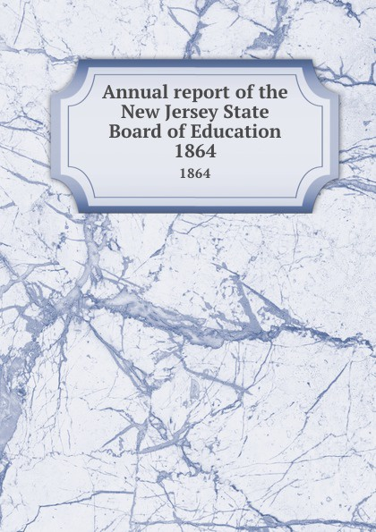 New Jersey. State Board of Education Annual report of the New Jersey State Board of Education. 1864