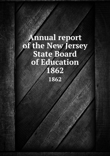 New Jersey. State Board of Education Annual report of the New Jersey State Board of Education. 1862