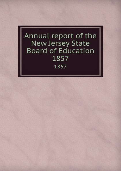 New Jersey. State Board of Education Annual report of the New Jersey State Board of Education. 1857