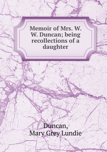 Mary Grey Lundie Duncan Memoir of Mrs. W. W. Duncan; being recollections of a daughter цена и фото