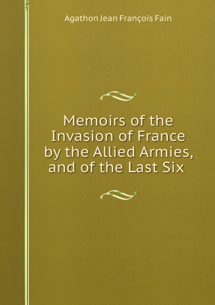 Agathon Jean François Fain Memoirs of the Invasion of France by the Allied Armies, and of the Last Six . agathon jean françois fain memoirs of the invasion of france by the allied armies and of the last six months of the reign of napoleon including his abdication