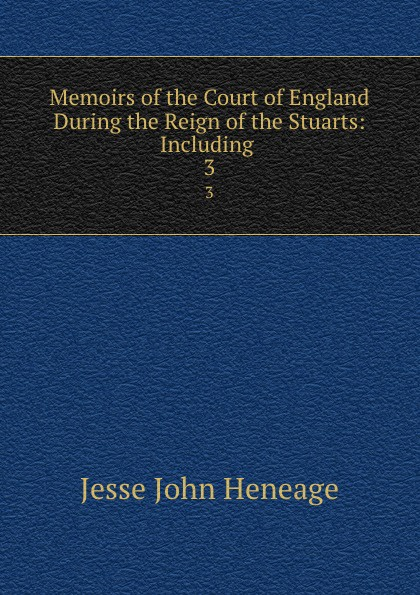 Jesse John Heneage Memoirs of the Court of England During the Reign of the Stuarts: Including . 3 john heneage jesse memoirs of the court of england during the reigns of william and mary 3