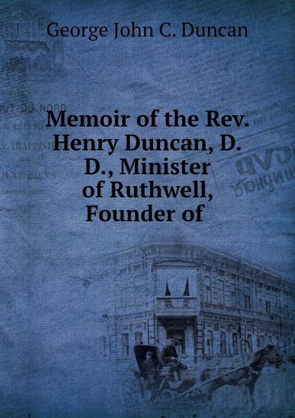 George John C. Duncan Memoir of the Rev. Henry Duncan, D.D., Minister of Ruthwell, Founder of .