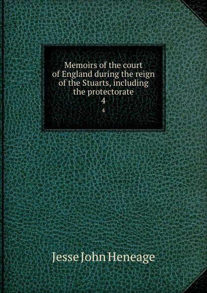Jesse John Heneage Memoirs of the court of England during the reign of the Stuarts, including the protectorate. 4 john heneage jesse memoirs of the court of england during the reigns of william and mary 3