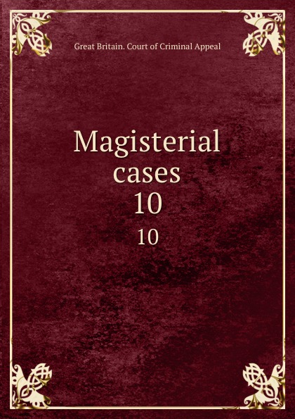 Great Britain. Court of Criminal Appeal Magisterial cases. 10