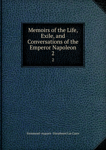 Emmanuel-Auguste Dieudonné Las Cases Memoirs of the Life, Exile, and Conversations of the Emperor Napoleon. 2 cases emmanuel auguste dieudonné las the life exile and conversations of the emperor napoleon volume 1