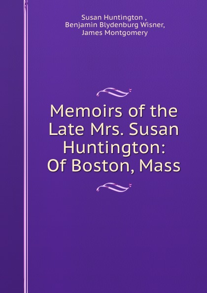 Susan Huntington Memoirs of the Late Mrs. Susan Huntington: Of Boston, Mass. benjamin wisner memoirs of the late mrs susan huntington